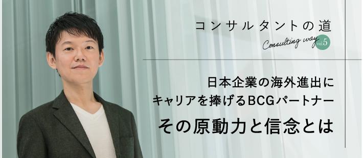 日本企業の海外進出にキャリアを捧げる BCGパートナー。その原動力と信念とは 【コンサルタントの道vol.5】